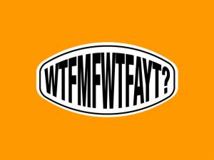 WTFMFWTFAYT